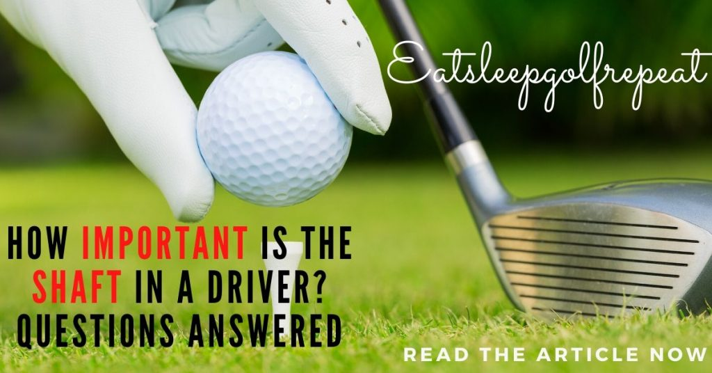 How important is the shaft in a driver? Questions answered