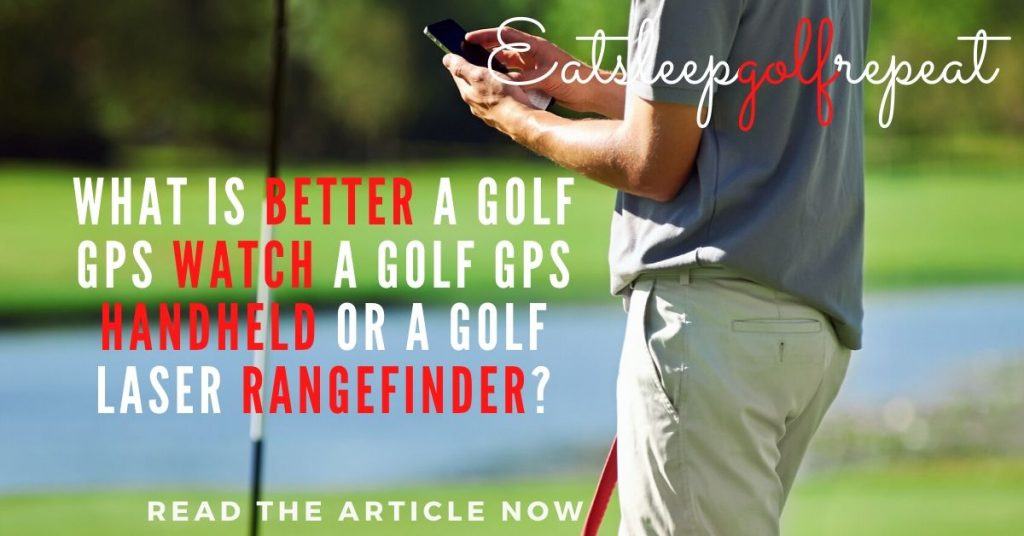 What is Better a Golf GPS Watch a Golf GPS Handheld or a Golf Laser Rangefinder?
